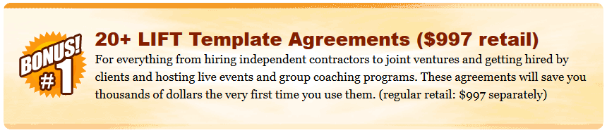 20+ LIFT Template Agreements ($997 retail) For everything from hiring independent contractors to joint ventures and getting hired by clients and hosting live events and group coaching programs. These agreements will save you thousands of dollars the very first time you use them. (regular retail: $997 separately)  Eyes Wide Open Coaching Circle ($500 retail) Gets you two months of live consulting with the Eyes Wide Open Leadership Team plus implementation support to get your LIFT Foundation in place and answer any questions you may have as you work your way through the program. Includes access to a private Facebook Group for immediate support in between coaching calls. To ensure you continue to receive the support you need, your bonus trial membership will automatically be converted to a paid membership with a recurring charge of $97/month (discounted from the regular $250/month retail price). You can cancel your membership any time before the end of the 60 day trial and not be charged. (Limit one trial per person.)